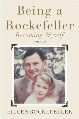 Being a Rockefeller, Becoming Myself: A Memoir  by  Eileen Rockefeller