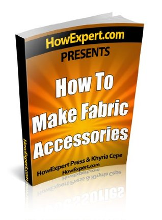 How To Make Fabric Accessories - Your Step-By-Step Guide To Making Fabric Accessories  by  HowExpert Press