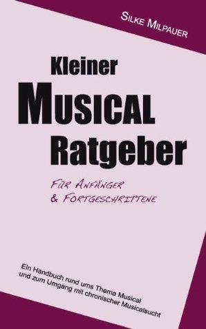 Kleiner Musicalratgeber für Anfänger und Fortgeschrittene: Ein Handbuch rund ums Thema Musical und zum Umgang mit chronischer Musicalsucht Silke Milpauer