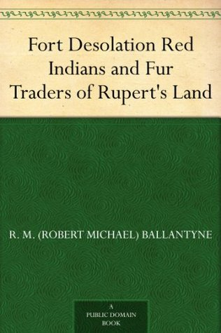 Fort Desolation Red Indians and Fur Traders of Ruperts Land R.M. Ballantyne