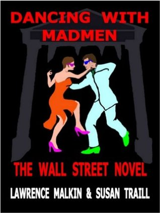 Dancing with Madmen: The Wall Street Novel  by  Lawrence Malkin