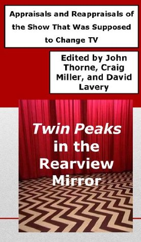 Twin Peaks in the Rearview Mirror: Appraisals and Reappraisals of the Show That Was Supposed to Change TV John Thorne