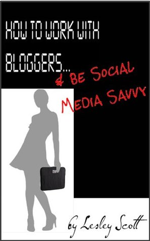 How to Work With Bloggers & Be Social Media Savvy Lesley L. Scott