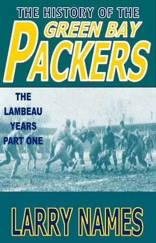 THE HISTORY OF THE GREEN BAY PACKERS - THE LAMBEAU YEARS - PART ONE  by  Larry Names