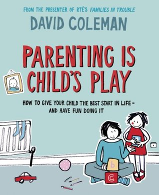 Parenting is Childs Play: How to Give Your Child the Best Start in Life - and Have Fun Doing it David Coleman