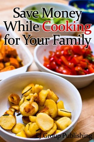 Save Money While Cooking for Your Family  by  PJ Group Publishing