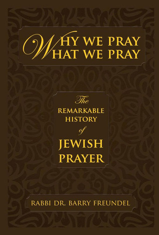 Why We Pray What We Pray: The Remarkable History of Jewish Prayer Barry Freundel