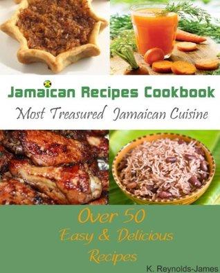 Jamaican Recipes Cookbook: Over 50 Most Treasured Jamaican Cuisine Cooking Recipes K. Reynolds-James