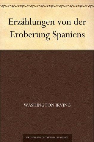 Erzählungen von der Eroberung Spaniens Washington Irving