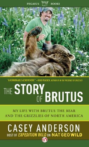 My Life with Brutus the Bear and the Grizzlies of North America - Casey Anderson