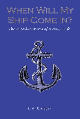When Will My Ship Come In? The Misadventures of a Navy Wife - A Humorous Military Memoir  by  L.A. Krueger