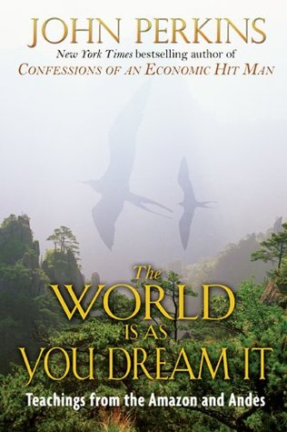 The World Is As You Dream It: Teachings from the Amazon and Andes  by  John Perkins
