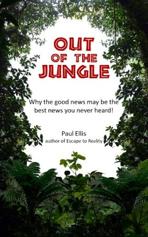 Out of the Jungle: Why the good news may be the best news you never heard!  by  Paul  Ellis