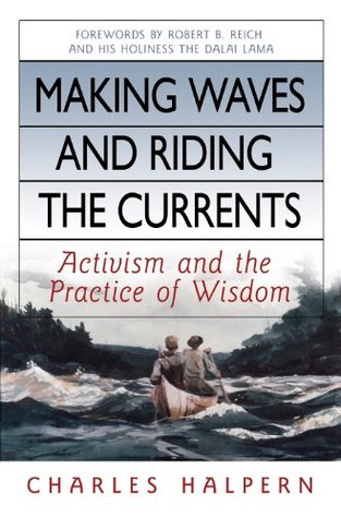 Making Waves and Riding the Currents: Activism and the Practice of Wisdom (BK Currents  by  Charles Halpern