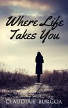 Where Life Takes You by Claudia Y. Burgoa