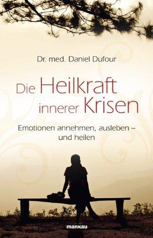 Die Heilkraft innerer Krisen: Emotionen annehmen, ausleben - und heilen  by  Daniel Dufour