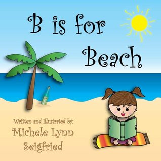 B is for Beach (Childrens Vacation Series) Michele Lynn Seigfried