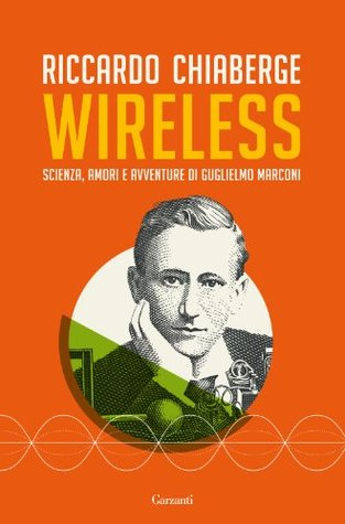 Wireless: Scienza, amori e avventure di Guglielmo Marconi (Garzanti Saggi)  by  Riccardo Chiaberge