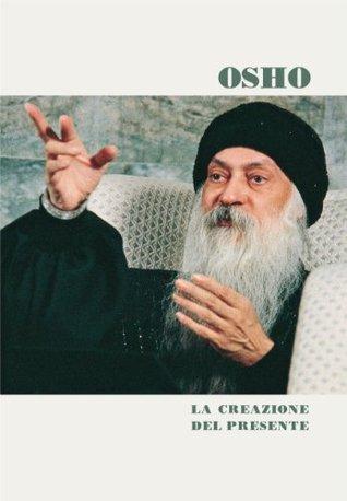 La creazione del presente  by  Osho