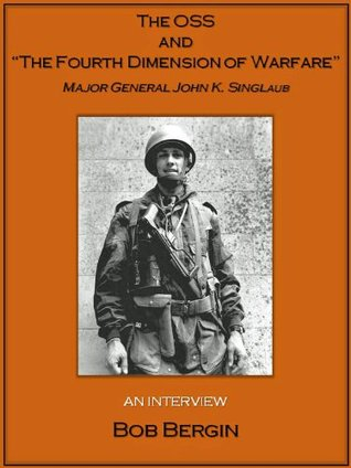 The OSS and The Fourth Dimension of Warfare: Major General John K. Singlaub, An Interview  by  Bob Bergin