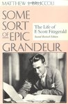 Some Sort of Epic Grandeur: The Life of F. Scott Fitzgerald