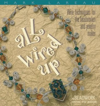 All Wired Up: Wire Techniques for the Beadworker and Jewelry Maker Mark Lareau
