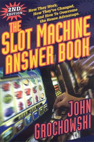 Slot Machine Answer Book: How They Work, How Theyve Changed and How to Overcome the House Advantage  by  John Grochowski