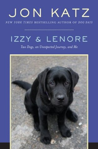 Izzy & Lenore: Two Dogs, an Unexpected Journey, and Me (2008) by Jon Katz