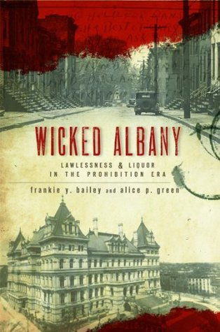 Wicked Albany: Lawlessness and Liquor in the Prohibition Era Frankie Y. Bailey