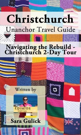 Christchurch Unanchor Travel Guide - Navigating the Rebuild - Christchurch 2-Day Tour  by  Sara Gulick