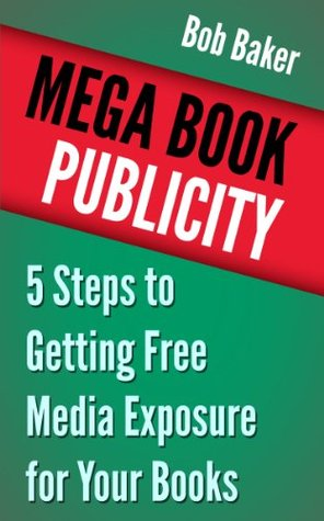 Mega Book Publicity: 5 Steps to Getting Free Media Exposure for Your Books Bob Baker