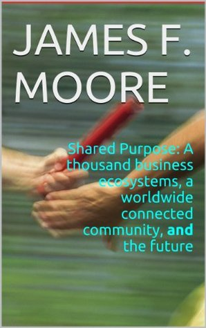 Shared Purpose:  A thousand business ecosystems, a worldwide connected community, and the future James F. Moore