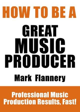 How To Be A Great Music Producer - Professional Music Production Results, Fast!  by  Mark Flannery