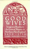 Good Wives: Image and Reality in the Lives of Women in Northern New England, 1650-1750
