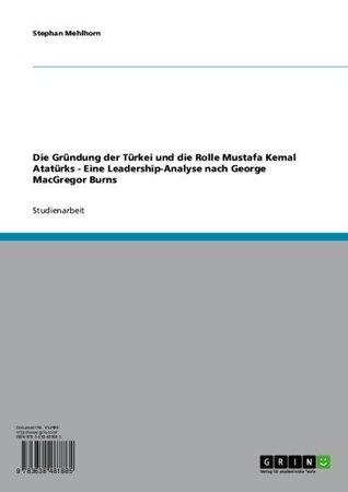 Die Gründung der Türkei und die Rolle Mustafa Kemal Atatürks - Eine Leadership-Analyse nach George MacGregor Burns  by  Stephan Mehlhorn