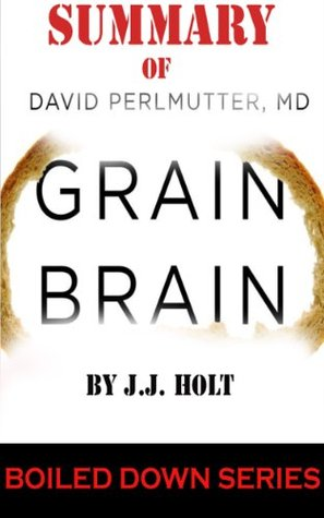 Summary of Grain Brain: The Surprising Truth about Wheat, Carbs, and Sugar--Your Brains Silent Killers (Boiled Down Series) J.J. Holt