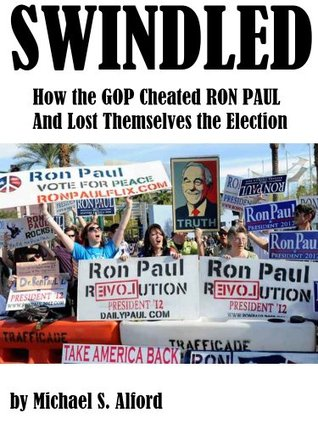 Swindled: How the GOP Cheated Ron Paul and Lost Themselves the Election  by  Michael Alford
