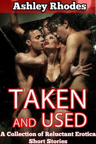 Taken and Used: A Reluctant Sex Stories Collection Ashley Rhodes