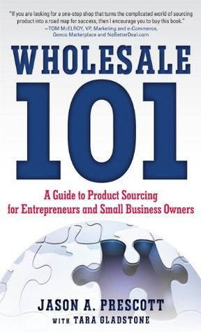 Wholesale 101: A Guide to Product Sourcing for Entrepreneurs and Small Business Owners : A Guide to Product Sourcing for Entrepreneurs and Small Business Owners Jason Prescott