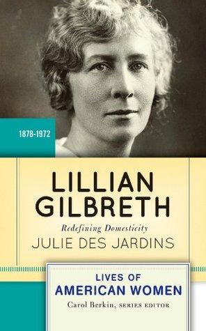 Lillian Gilbreth: Redefining Domesticity Julie Des Jardins