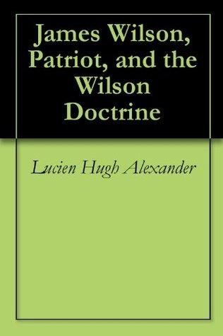 James Wilson, Patriot, and the Wilson Doctrine Lucien Hugh Alexander