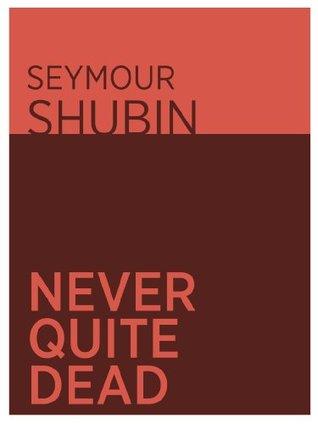Never Quite Dead  by  Seymour Shubin