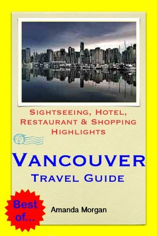 Vancouver, BC (Canada) Travel Guide - Sightseeing, Hotel, Restaurant & Shopping Highlights  by  Amanda Morgan
