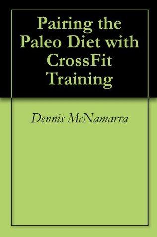 Pairing the Paleo Diet with CrossFit Training Dennis McNamarra