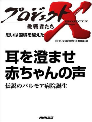 「耳を澄ませ 赤ちゃんの声」~伝説のパルモア病院誕生 _思いは国境を越えた (プロジェクトX~挑戦者たち~)  by  NHK「プロジェクトX」制作班
