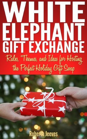 White Elephant Gift Exchange: Rules, Themes, and Ideas for Hosting the Perfect Holiday Gift Swap  by  Roberta Jeeves
