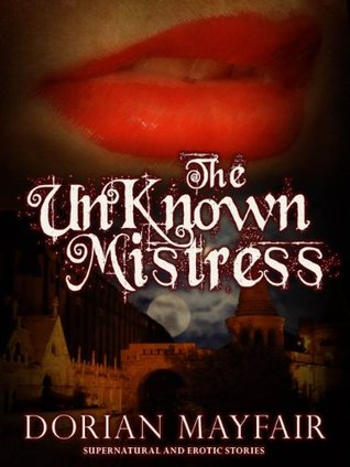 The Unknown Mistress - An Erotica and Romance Paranormal/Historical Novella  by  Dorian Mayfair