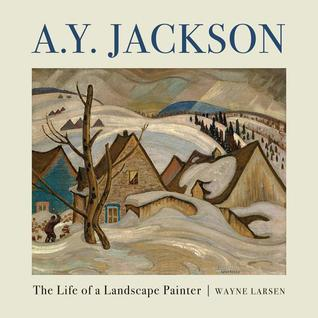 A.Y. Jackson: The Life of a Landscape Painter  by  Larsen Wayne