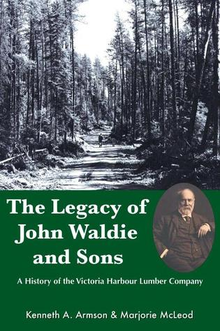 The Legacy of John Waldie and Sons: A History of the Victoria Harbour Lumber Company  by  Kenneth A. Armson