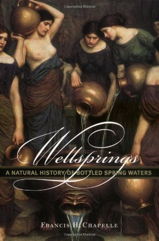 Wellsprings: A Natural History of Bottled Spring Waters  by  Francis H. Chapelle